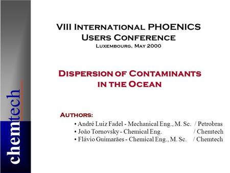 Chemtech Dispersion of Contaminants in the Ocean Authors : André Luiz Fadel - Mechanical Eng., M. Sc. / Petrobras João Tornovsky - Chemical Eng. / Chemtech.