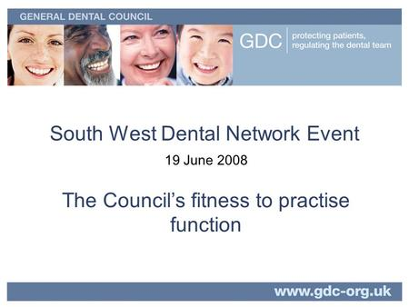 South West Dental Network Event 19 June 2008 The Councils fitness to practise function.