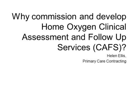 Why commission and develop Home Oxygen Clinical Assessment and Follow Up Services (CAFS)? Helen Ellis, Primary Care Contracting.