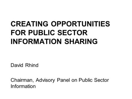 CREATING OPPORTUNITIES FOR PUBLIC SECTOR INFORMATION SHARING David Rhind Chairman, Advisory Panel on Public Sector Information.