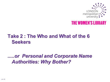 Jan-08 Take 2 : The Who and What of the 6 Seekers.....or Personal and Corporate Name Authorities: Why Bother?