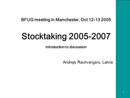 1 BFUG meeting in Manchester, Oct 12-13 2005 Stocktaking 2005-2007 introduction to discussion Andrejs Rauhvargers, Latvia.