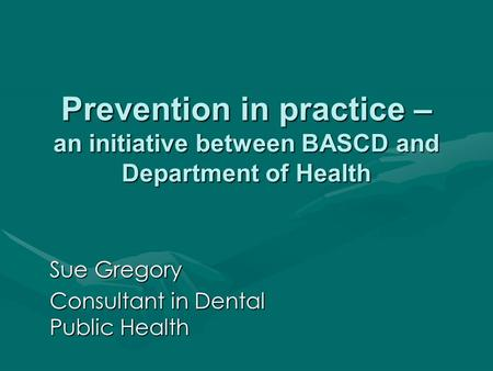 Prevention in practice – an initiative between BASCD and Department of Health Sue Gregory Consultant in Dental Public Health.