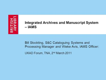 Integrated Archives and Manuscript System – IAMS Bill Stockting, S&C Cataloguing Systems and Processing Manager and Wieke Avis, IAMS Officer: UKAD Forum,