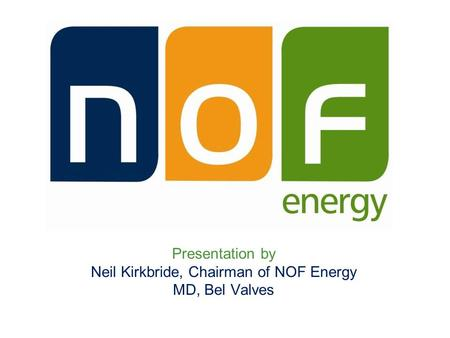 Presentation by Neil Kirkbride, Chairman of NOF Energy MD, Bel Valves.
