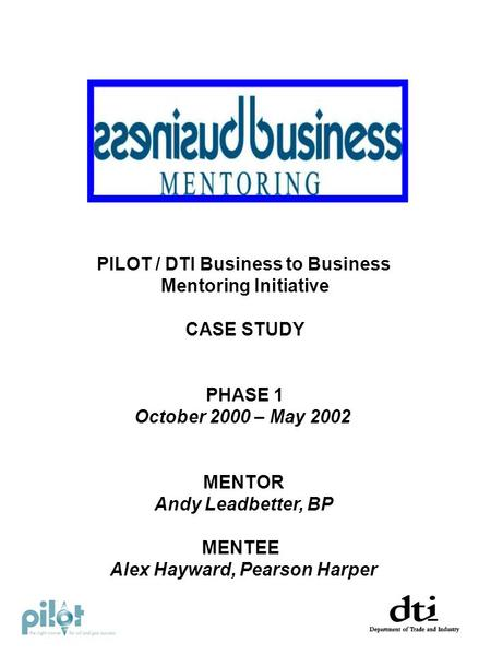 PILOT / DTI Business to Business Mentoring Initiative CASE STUDY PHASE 1 October 2000 – May 2002 MENTOR Andy Leadbetter, BP MENTEE Alex Hayward, Pearson.