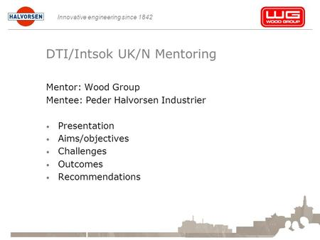 Innovative engineering since 1842 DTI/Intsok UK/N Mentoring Mentor: Wood Group Mentee: Peder Halvorsen Industrier Presentation Aims/objectives Challenges.