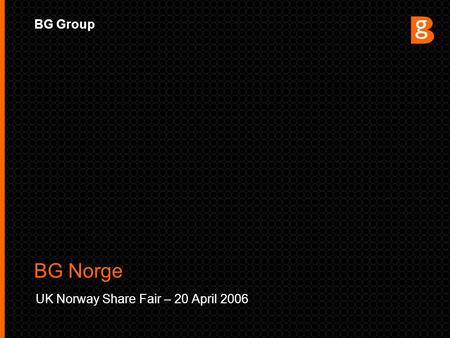 BG Group UK Norway Share Fair – 20 April 2006 BG Norge.