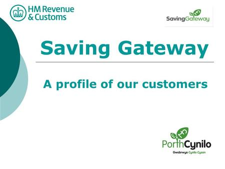 Saving Gateway A profile of our customers. Who are our customers? Approximately 8 million eligible SG customers at go live. around 2 million new customers.