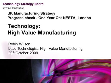 Driving Innovation Technology: High Value Manufacturing Robin Wilson Lead Technologist, High Value Manufacturing 29 th October 2009 UK Manufacturing Strategy.