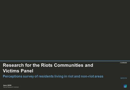 | Confidential Research for the Riots Communities and Victims Panel Perceptions survey of residents living in riot and non-riot areas 02/03/12.