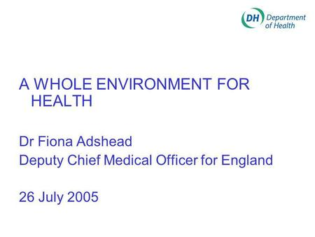 A WHOLE ENVIRONMENT FOR HEALTH Dr Fiona Adshead Deputy Chief Medical Officer for England 26 July 2005.