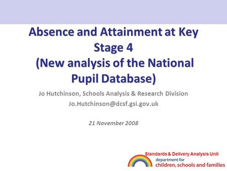 Absence and Attainment at Key Stage 4 (New analysis of the National Pupil Database) Jo Hutchinson, Schools Analysis & Research Division
