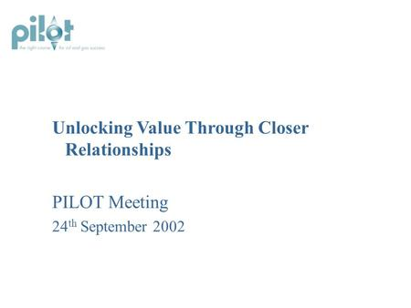 Unlocking Value Through Closer Relationships PILOT Meeting 24 th September 2002.