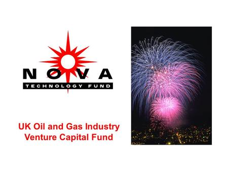 UK Oil and Gas Industry Venture Capital Fund. Nova Technology Fund 1.SUBSTANTIAL IMPACT ON COSTS OR HSE IN THE NORTH SEA 2.BRITISH IDEAS TO BRITISH PRODUCTS.