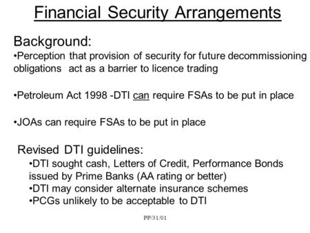 PP/31/01 Financial Security Arrangements Background: Perception that provision of security for future decommissioning obligations act as a barrier to licence.