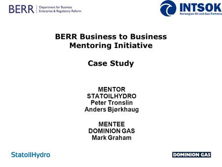BERR Business to Business Mentoring Initiative Case Study MENTOR STATOILHYDRO Peter Tronslin Anders Bjørkhaug MENTEE DOMINION GAS Mark Graham.