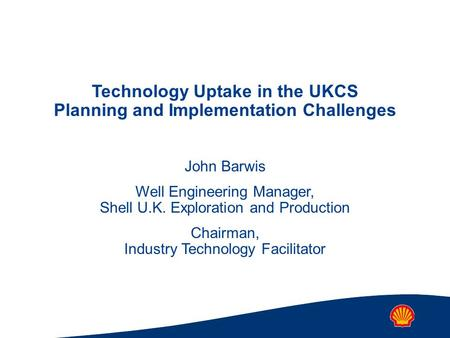 Technology Uptake in the UKCS Planning and Implementation Challenges John Barwis Well Engineering Manager, Shell U.K. Exploration and Production Chairman,