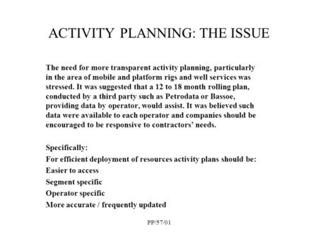 PP/57/01 ACTIVITY PLANNING: THE ISSUE The need for more transparent activity planning, particularly in the area of mobile and platform rigs and well services.