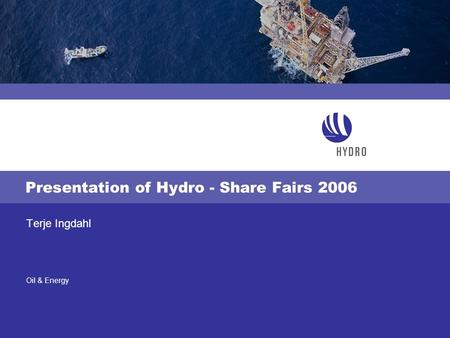 Oil & Energy Presentation of Hydro - Share Fairs 2006 Terje Ingdahl.