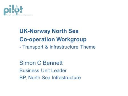 UK-Norway North Sea Co-operation Workgroup - Transport & Infrastructure Theme Simon C Bennett Business Unit Leader BP, North Sea Infrastructure.