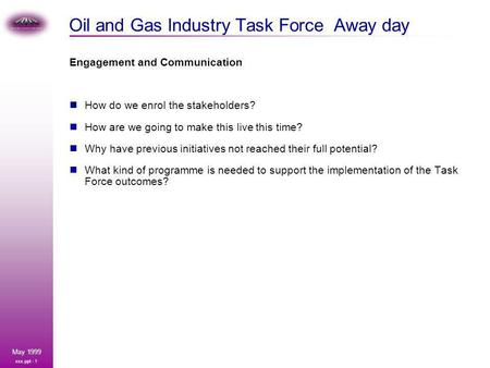 Xxx.ppt - 1 May 1999 Oil and Gas Industry Task Force Away day Engagement and Communication How do we enrol the stakeholders? How are we going to make this.