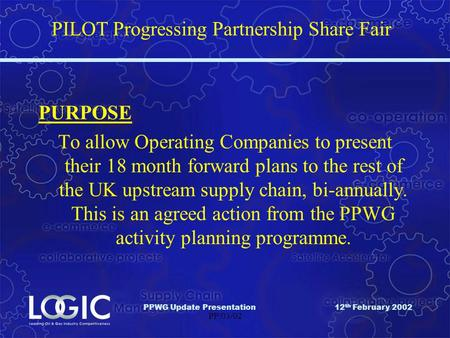 PPWG Update Presentation12 th February 2002 PP/03/02 PILOT Progressing Partnership Share Fair PURPOSE To allow Operating Companies to present their 18.