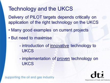 Technology and the UKCS Delivery of PILOT targets depends critically on application of the right technology on the UKCS Many good examples on current projects.