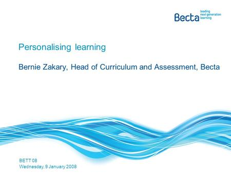 Personalising learning Bernie Zakary, Head of Curriculum and Assessment, Becta BETT 08 Wednesday, 9 January 2008.
