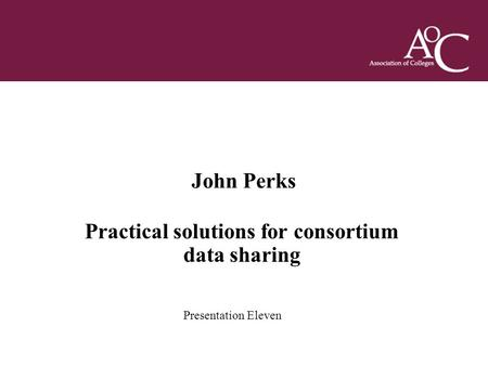 Title of the slide Second line of the slide John Perks Practical solutions for consortium data sharing Presentation Eleven.