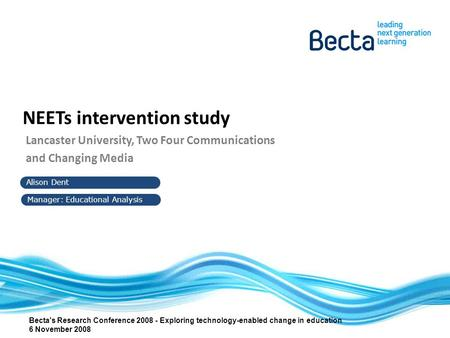 Alison Dent Manager: Educational Analysis NEETs intervention study Lancaster University, Two Four Communications and Changing Media Becta's Research Conference.