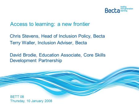 Access to learning: a new frontier Chris Stevens, Head of Inclusion Policy, Becta Terry Waller, Inclusion Adviser, Becta David Brodie, Education Associate,