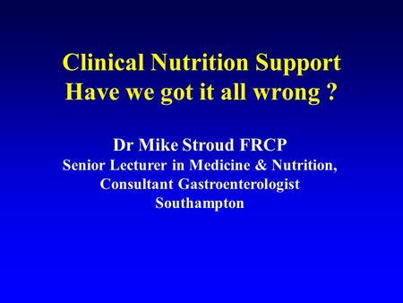 Clinical Nutrition Support Have we got it all wrong ? Dr Mike Stroud FRCP Senior Lecturer in Medicine & Nutrition, Consultant Gastroenterologist Southampton.