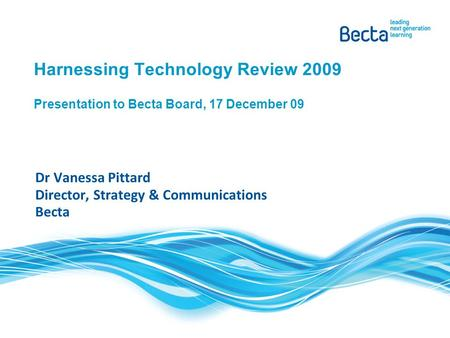 Harnessing Technology Review 2009 Presentation to Becta Board, 17 December 09 Dr Vanessa Pittard Director, Strategy & Communications Becta.