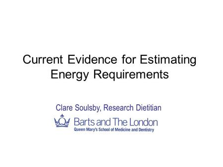 Current Evidence for Estimating Energy Requirements Clare Soulsby, Research Dietitian.