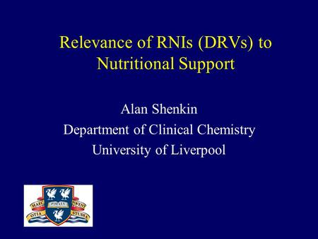 Relevance of RNIs (DRVs) to Nutritional Support Alan Shenkin Department of Clinical Chemistry University of Liverpool.