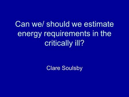 Can we/ should we estimate energy requirements in the critically ill? Clare Soulsby.