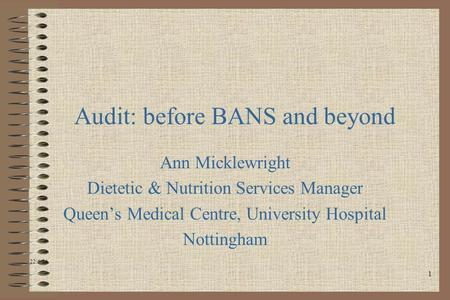 1 Audit: before BANS and beyond Ann Micklewright Dietetic & Nutrition Services Manager Queens Medical Centre, University Hospital Nottingham 22/6/04.