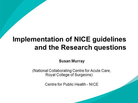 Implementation of NICE guidelines and the Research questions Susan Murray (National Collaborating Centre for Acute Care, Royal College of Surgeons) Centre.