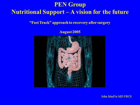 PEN Group Nutritional Support – A vision for the future Fast Track approach to recovery after surgery August 2005 John MacFie MD FRCS.