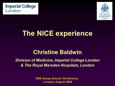 The NICE experience Christine Baldwin Division of Medicine, Imperial College London & The Royal Marsden Hospitals, London PEN Group Annual Conference,