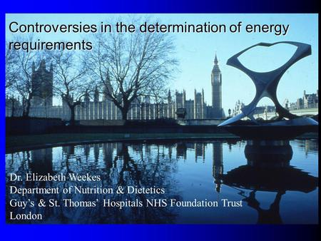 Dr. Elizabeth Weekes Department of Nutrition & Dietetics Guys & St. Thomas Hospitals NHS Foundation Trust London Controversies in the determination of.
