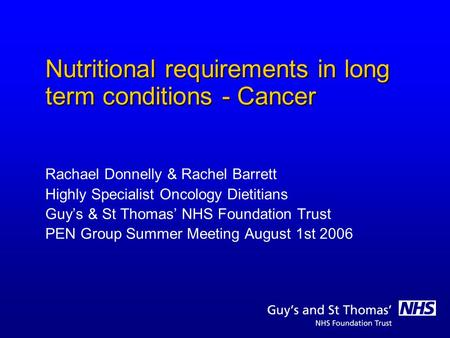 Nutritional requirements in long term conditions - Cancer Rachael Donnelly & Rachel Barrett Highly Specialist Oncology Dietitians Guys & St Thomas NHS.