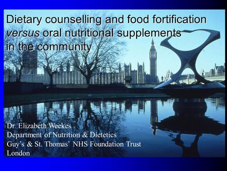 Dr. Elizabeth Weekes Department of Nutrition & Dietetics Guys & St. Thomas NHS Foundation Trust London Dietary counselling and food fortification versus.