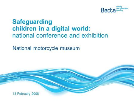 Safeguarding children in a digital world: national conference and exhibition National motorcycle museum 13 February 2008.