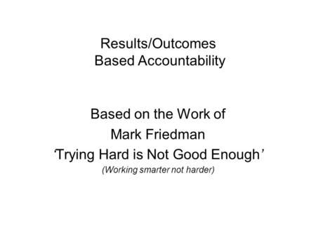 Results/Outcomes Based Accountability Based on the Work of Mark Friedman Trying Hard is Not Good Enough (Working smarter not harder)