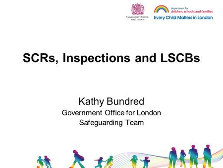 SCRs, Inspections and LSCBs Kathy Bundred Government Office for London Safeguarding Team.