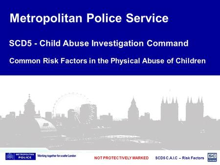 NOT PROTECTIVELY MARKED SCD5 C.A.I.C – Risk Factors Metropolitan Police Service SCD5 - Child Abuse Investigation Command Common Risk Factors in the Physical.