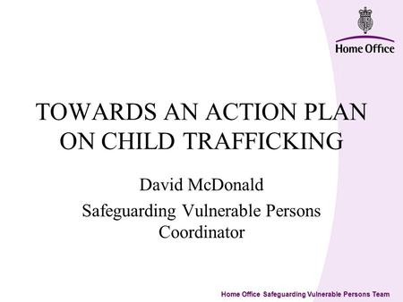 Home Office Safeguarding Vulnerable Persons Team TOWARDS AN ACTION PLAN ON CHILD TRAFFICKING David McDonald Safeguarding Vulnerable Persons Coordinator.