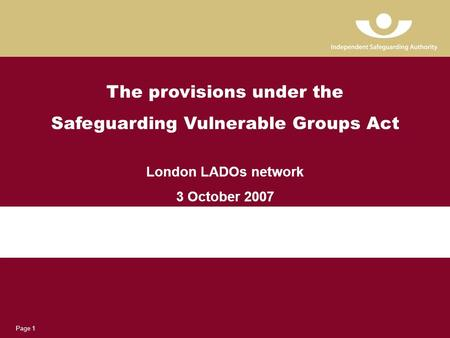 Page 1 The provisions under the Safeguarding Vulnerable Groups Act London LADOs network 3 October 2007.